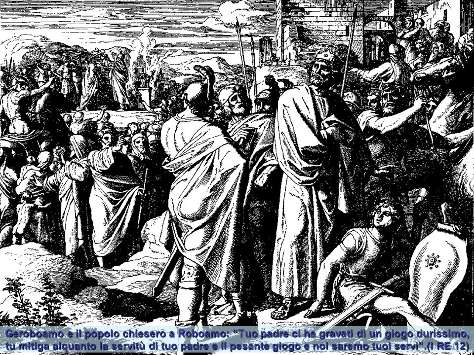 Geroboamo e il popolo chiesero a Roboamo: Tuo padre ci ha gravati di un giogo durissimo, tu mitiga alquanto la servitù di tuo padre e il pesante giogo e noi saremo tuoi servi .(I RE 12)