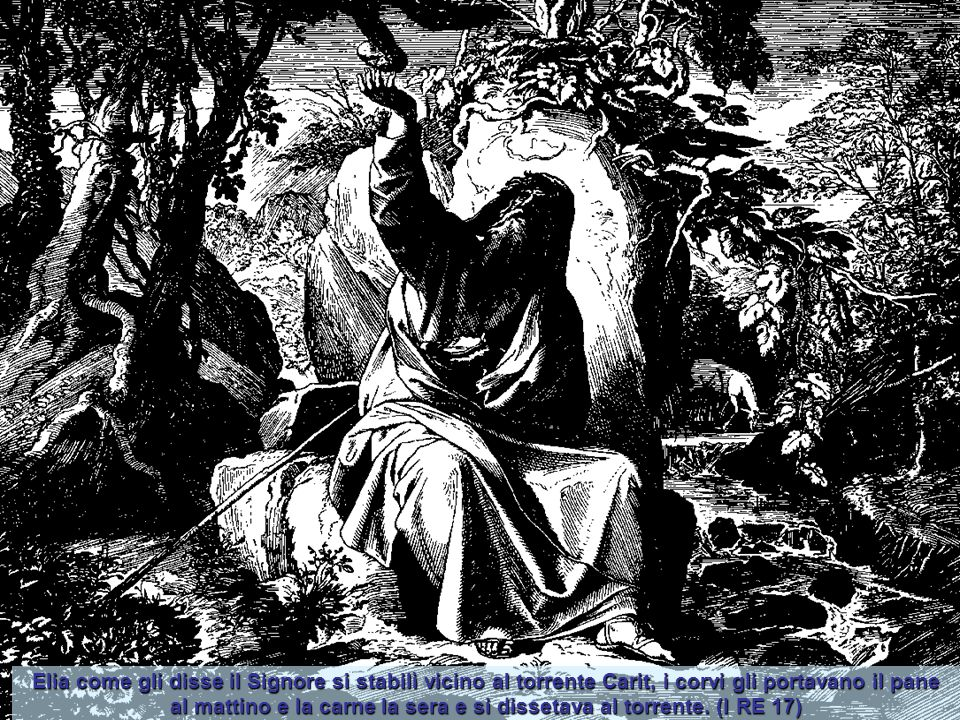 Elia come gli disse il Signore si stabilì vicino al torrente Carit, i corvi gli portavano il pane al mattino e la carne la sera e si dissetava al torrente.