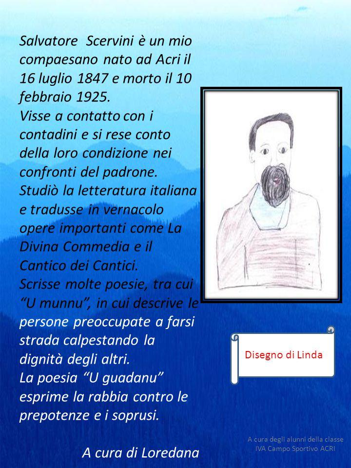 Salvatore Scervini è un mio compaesano nato ad Acri il 16 luglio 1847 e morto il 10 febbraio 1925. Visse a contatto con i contadini e si rese conto de