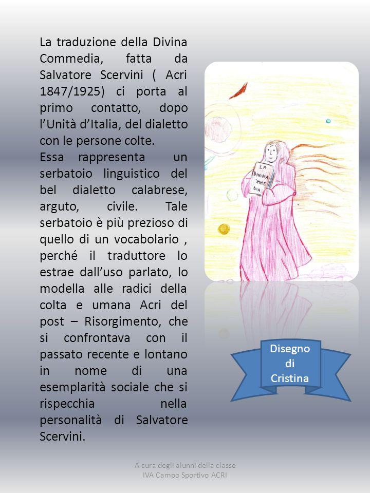 La traduzione della Divina Commedia, fatta da Salvatore Scervini ( Acri 1847/1925) ci porta al primo contatto, dopo l'Unità d'Italia, del dialetto con le persone colte.