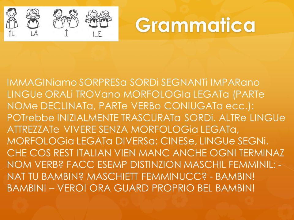 Grammatica IMMAGINiamo SORPRESa SORDi SEGNANTi IMPARano LINGUe ORALi TROVano MORFOLOGIa LEGATa (PARTe NOMe DECLINATa, PARTe VERBo CONIUGATa ecc.): POTrebbe INIZIALMENTE TRASCURATa SORDi.