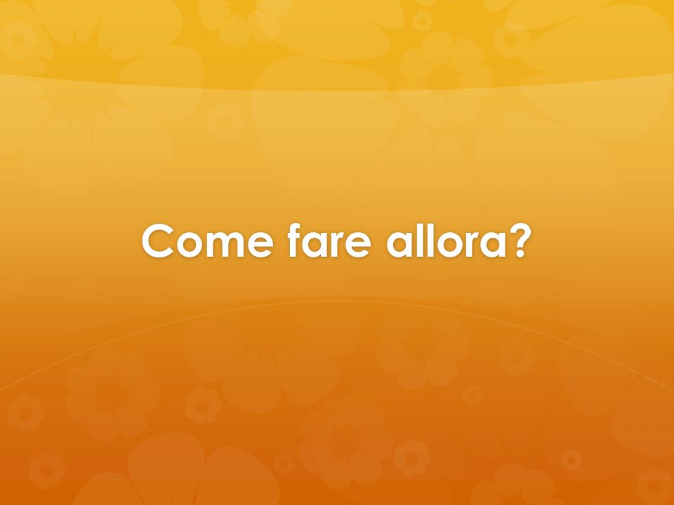 Come fare allora?