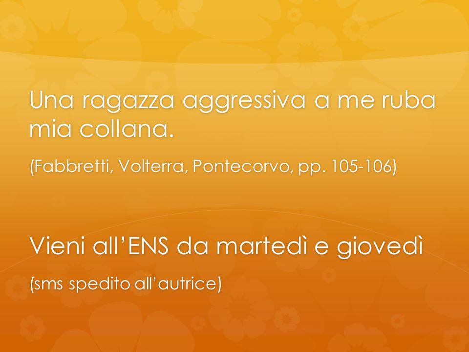 Una ragazza aggressiva a me ruba mia collana. (Fabbretti, Volterra, Pontecorvo, pp. 105-106) Vieni all'ENS da martedì e giovedì (sms spedito all'autri