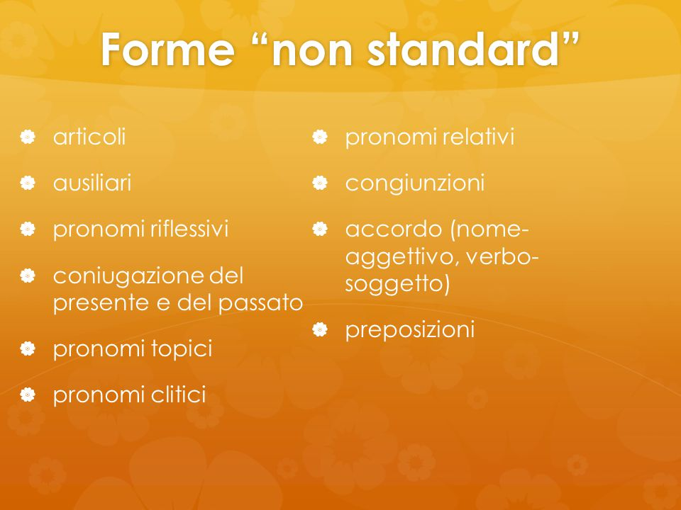 Forme non standard   articoli   ausiliari   pronomi riflessivi   coniugazione del presente e del passato   pronomi topici   pronomi clitici   pronomi relativi   congiunzioni   accordo (nome- aggettivo, verbo- soggetto)   preposizioni