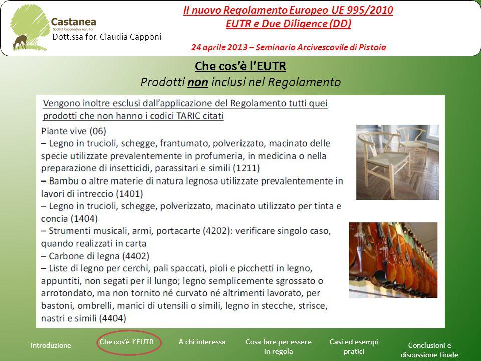 Che cos'è l'EUTR Prodotti non inclusi nel Regolamento Introduzione A chi interessaChe cos'è l'EUTRCosa fare per essere in regola Casi ed esempi pratici Conclusioni e discussione finale Il nuovo Regolamento Europeo UE 995/2010 EUTR e Due Diligence (DD) 24 aprile 2013 – Seminario Arcivescovile di Pistoia Dott.ssa for.