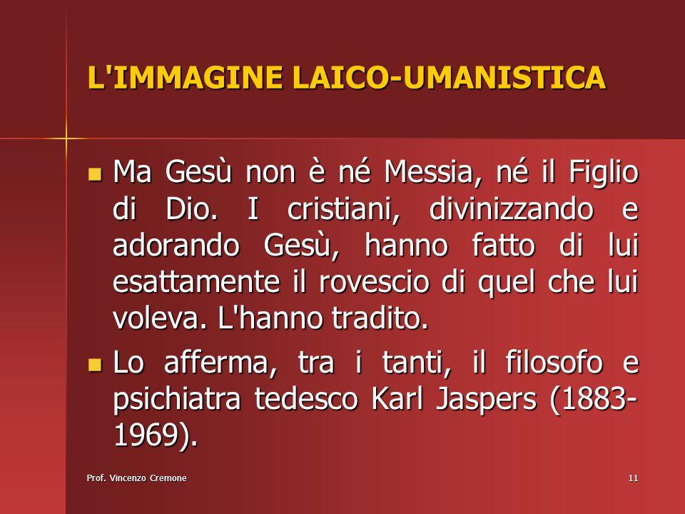Prof. Vincenzo Cremone11 L'IMMAGINE LAICO-UMANISTICA Ma Gesù non è né Messia, né il Figlio di Dio. I cristiani, divinizzando e adorando Gesù, hanno fa