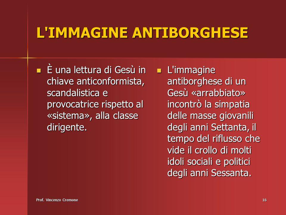 Prof. Vincenzo Cremone16 L'IMMAGINE ANTIBORGHESE È una lettura di Gesù in chiave anticonformista, scandalistica e provocatrice rispetto al «sistema»,
