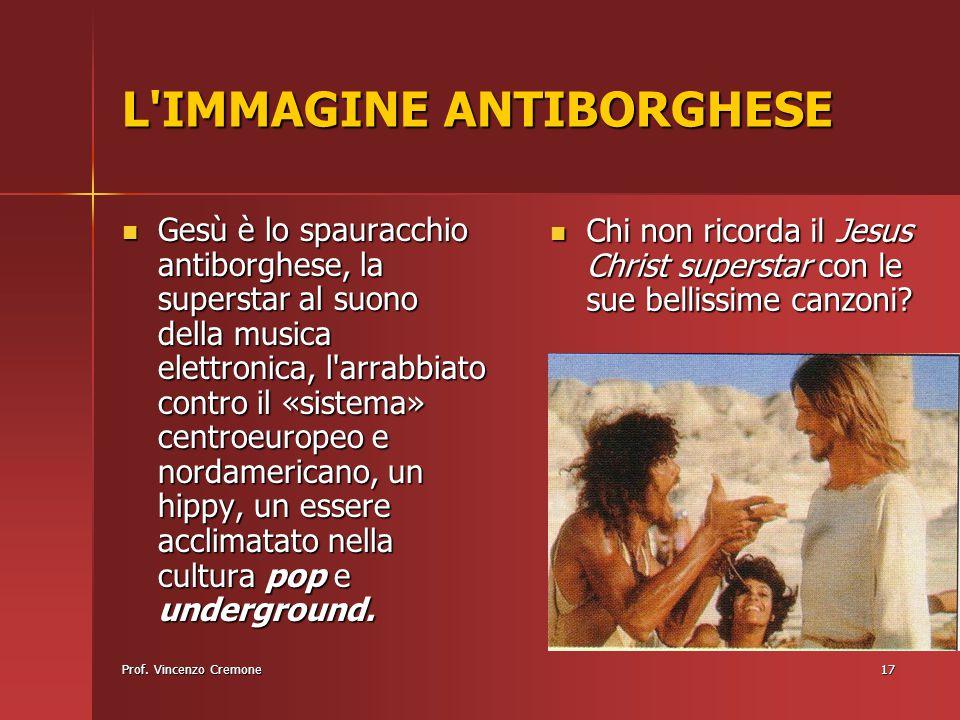 Prof. Vincenzo Cremone17 L'IMMAGINE ANTIBORGHESE Gesù è lo spauracchio antiborghese, la superstar al suono della musica elettronica, l'arrabbiato cont