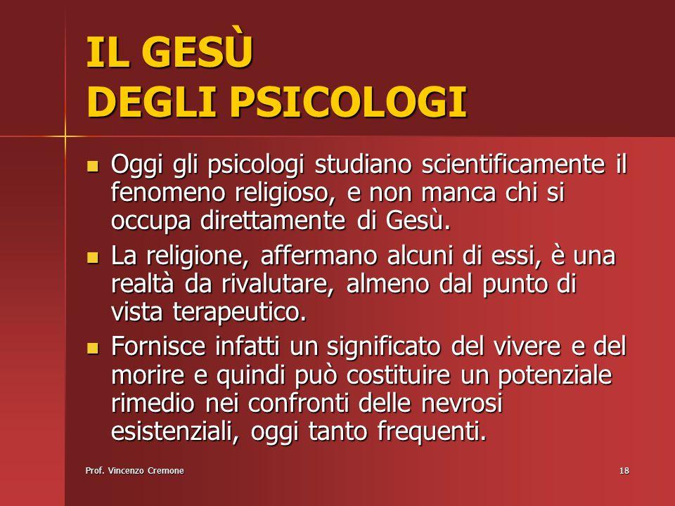 Prof. Vincenzo Cremone18 IL GESÙ DEGLI PSICOLOGI Oggi gli psicologi studiano scientificamente il fenomeno religioso, e non manca chi si occupa diretta