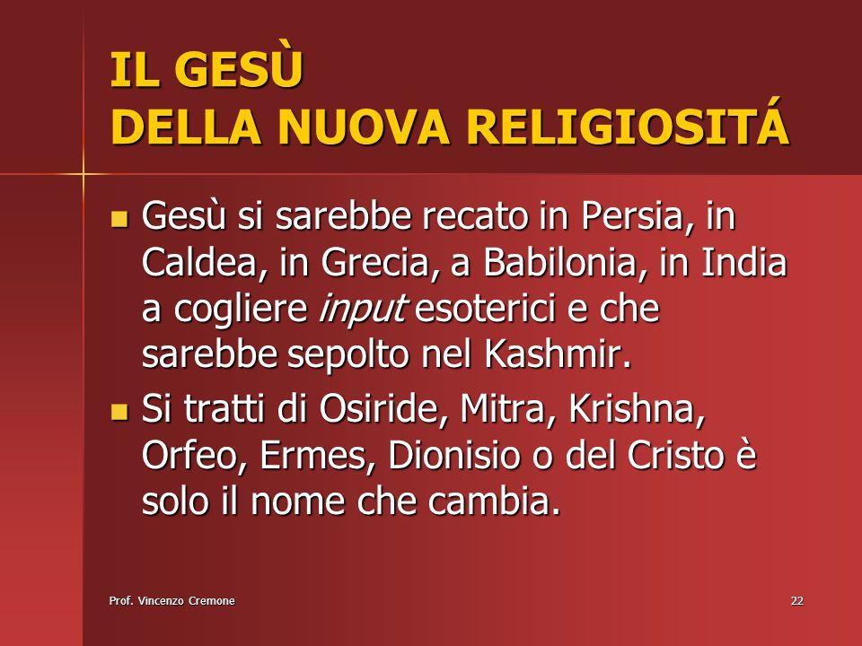 Prof. Vincenzo Cremone22 IL GESÙ DELLA NUOVA RELIGIOSITÁ Gesù si sarebbe recato in Persia, in Caldea, in Grecia, a Babilonia, in India a cogliere inpu