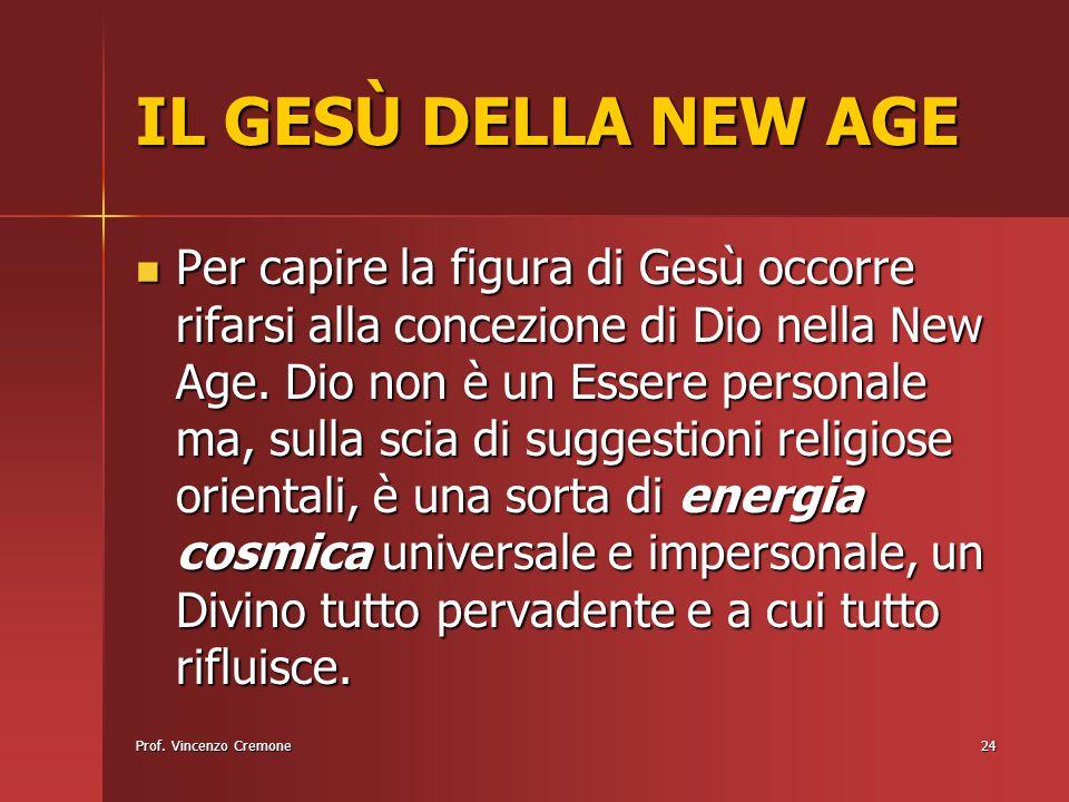Prof. Vincenzo Cremone24 IL GESÙ DELLA NEW AGE Per capire la figura di Gesù occorre rifarsi alla concezione di Dio nella New Age. Dio non è un Essere