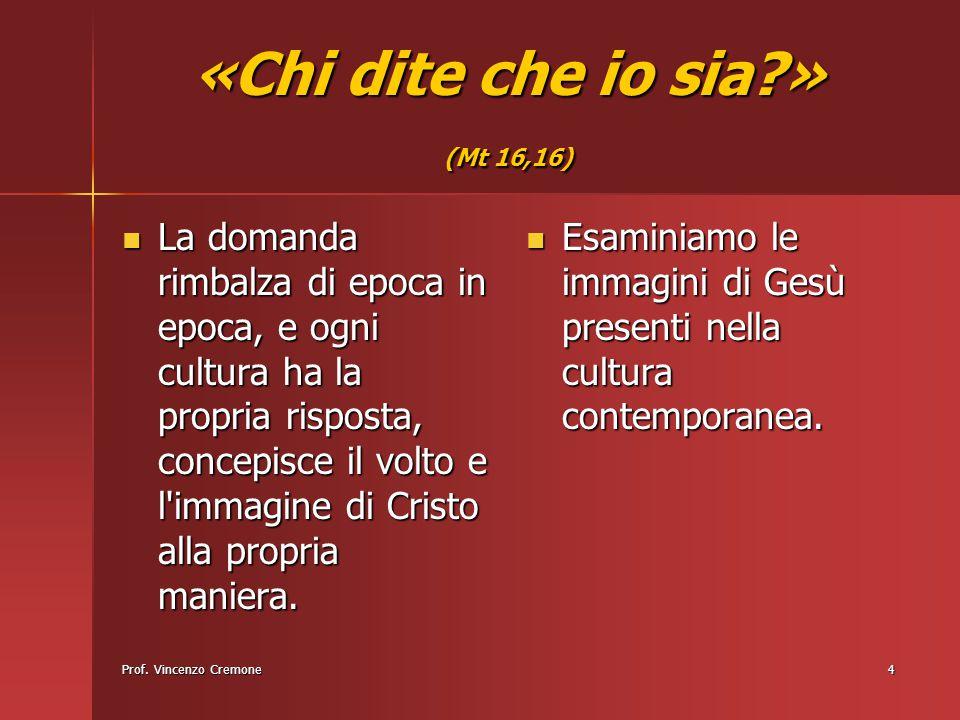 Prof. Vincenzo Cremone4 «Chi dite che io sia?» (Mt 16,16) La domanda rimbalza di epoca in epoca, e ogni cultura ha la propria risposta, concepisce il