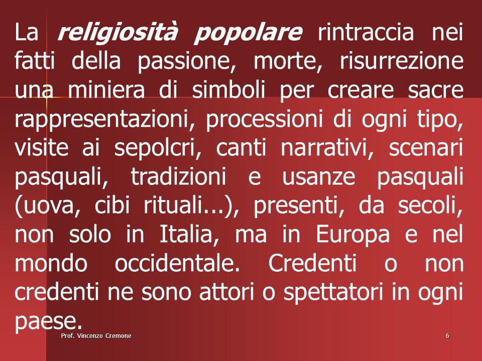 Prof. Vincenzo Cremone6 La religiosità popolare rintraccia nei fatti della passione, morte, risurrezione una miniera di simboli per creare sacre rappr