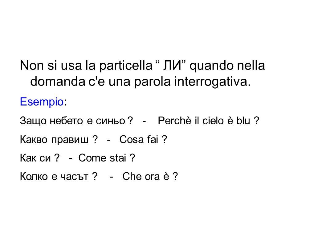 """Non si usa la particella """" ЛИ"""" quando nella domanda c'e una parola interrogativa. Esempio: Защо небето е синьо ? - Perchè il cielo è blu ? Какво прави"""