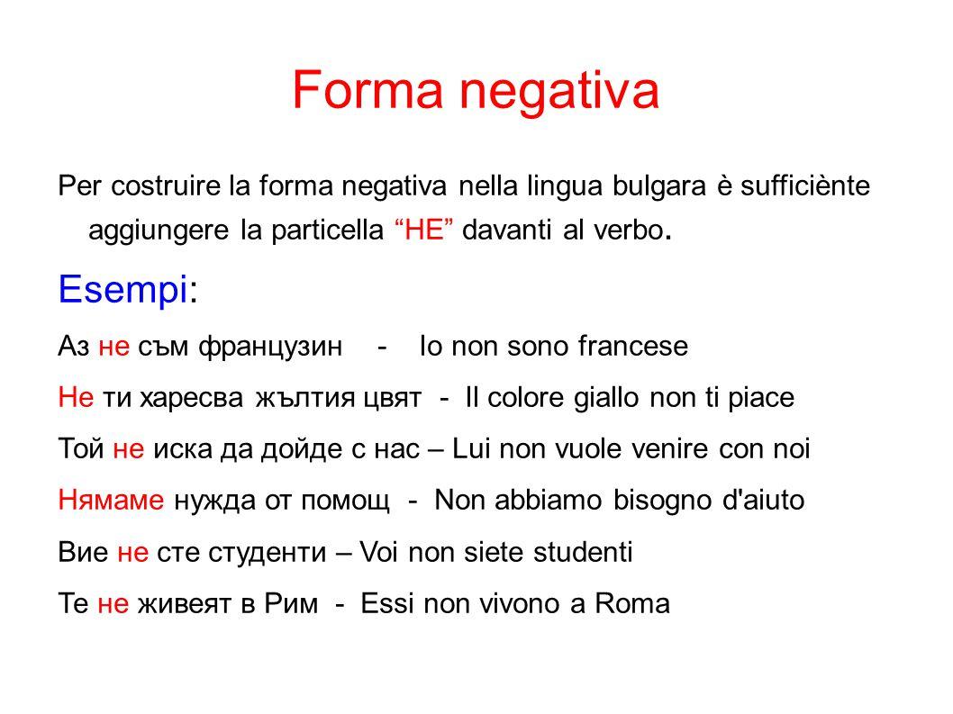 """Forma negativa Per costruire la forma negativa nella lingua bulgara è sufficiènte aggiungere la particella """"HE"""" davanti al verbo. Esempi: Аз не съм фр"""