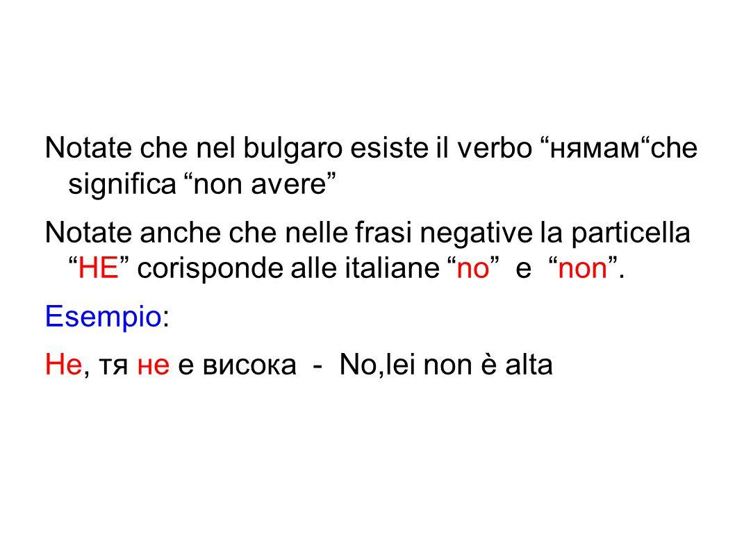 """Notate che nel bulgaro esiste il verbo """"нямам""""che significa """"non avere"""" Notate anche che nelle frasi negative la particella """"HE"""" corisponde alle itali"""