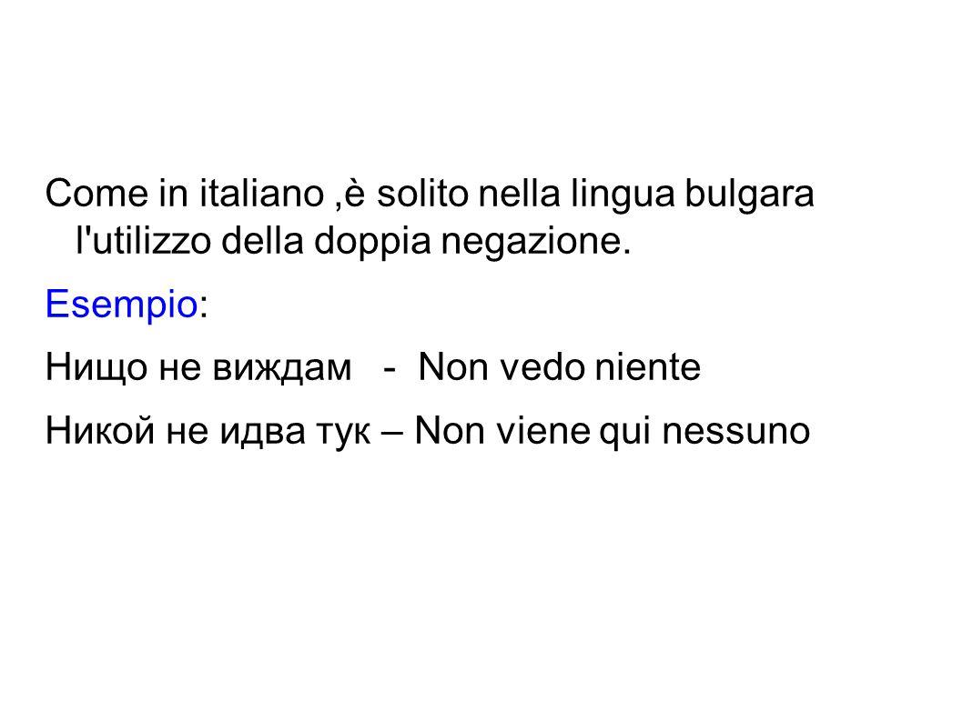 Come in italiano,è solito nella lingua bulgara l'utilizzo della doppia negazione. Esempio: Нищо не виждам - Non vedo niente Никой не идва тук – Non vi