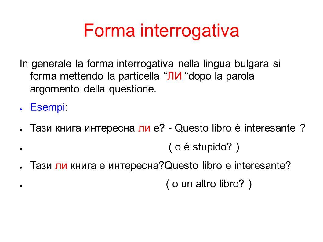 """Forma interrogativa In generale la forma interrogativa nella lingua bulgara si forma mettendo la particella """"ЛИ """"dopo la parola argomento della questi"""
