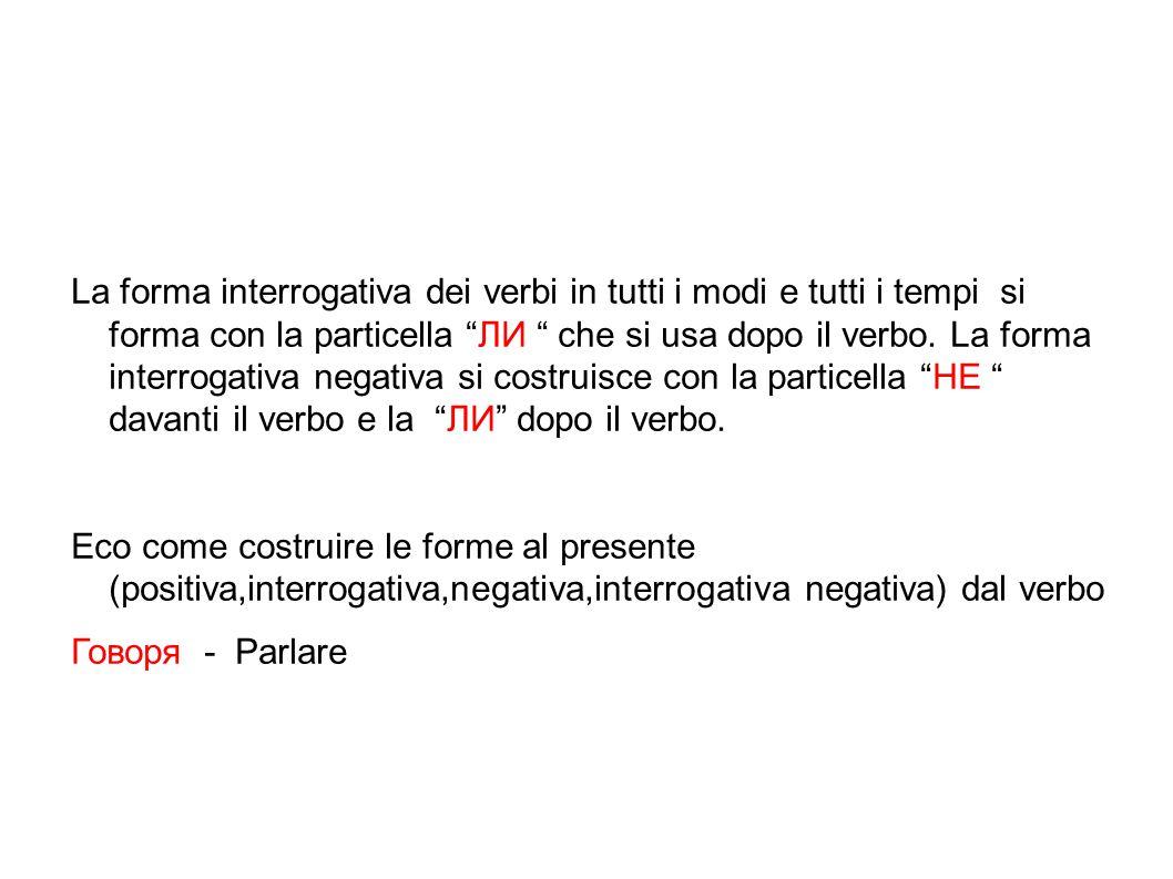 """La forma interrogativa dei verbi in tutti i modi e tutti i tempi si forma con la particella """"ЛИ """" che si usa dopo il verbo. La forma interrogativa neg"""