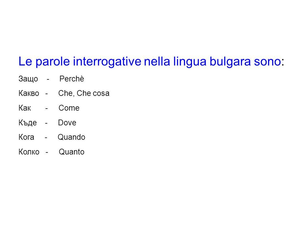 Le parole interrogative nella lingua bulgara sono: Защо - Perchè Какво - Che, Che cosa Как - Come Къде - Dove Кога - Quando Колко - Quanto