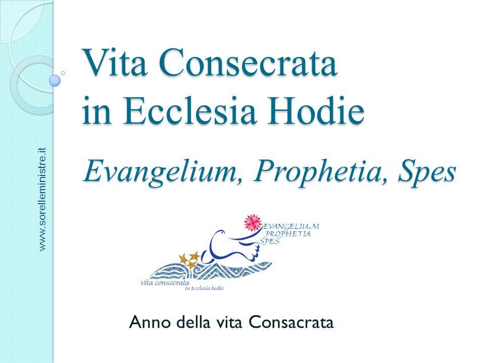 Vita Consecrata in Ecclesia Hodie Evangelium, Prophetia, Spes Anno della vita Consacrata www.sorelleministre.it