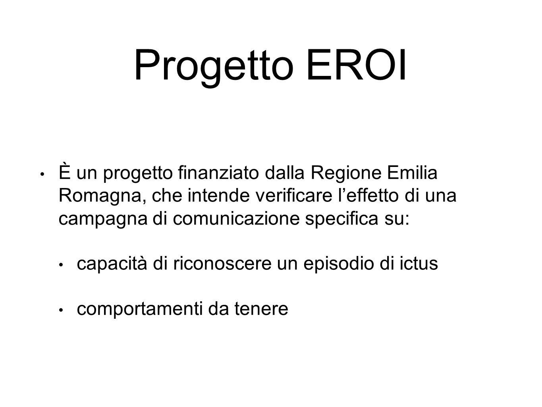 Progetto EROI È un progetto finanziato dalla Regione Emilia Romagna, che intende verificare l'effetto di una campagna di comunicazione specifica su: capacità di riconoscere un episodio di ictus comportamenti da tenere
