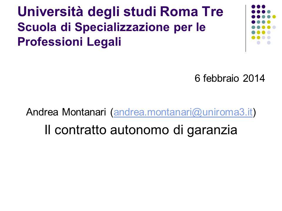 Università degli studi Roma Tre Scuola di Specializzazione per le Professioni Legali 6 febbraio 2014 Andrea Montanari (andrea.montanari@uniroma3.it)andrea.montanari@uniroma3.it Il contratto autonomo di garanzia