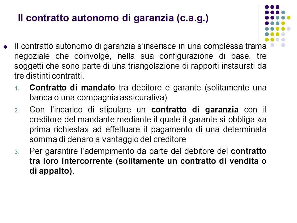Il contratto autonomo di garanzia (c.a.g.) Il contratto autonomo di garanzia s'inserisce in una complessa trama negoziale che coinvolge, nella sua con
