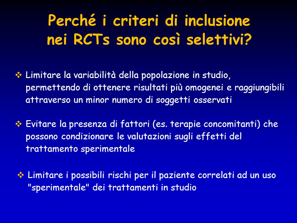 Perché i criteri di inclusione nei RCTs sono così selettivi?  Limitare la variabilità della popolazione in studio, permettendo di ottenere risultati
