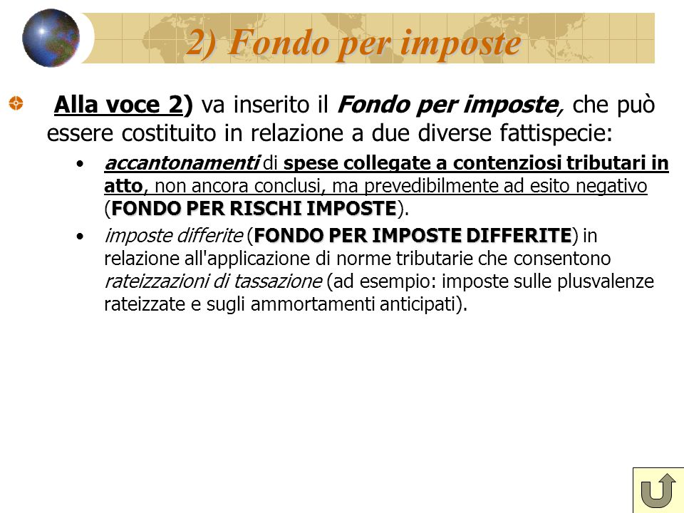 2) Fondo per imposte Alla voce 2) va inserito il Fondo per imposte, che può essere costituito in relazione a due diverse fattispecie: FONDO PER RISCHI