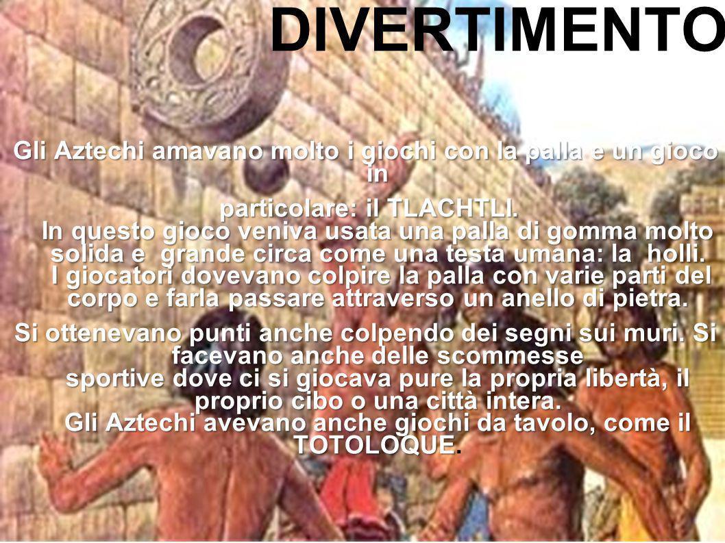 DIVERTIMENTO Gli Aztechi amavano molto i giochi con la palla e un gioco in particolare: il TLACHTLI. In questo gioco veniva usata una palla di gomma m