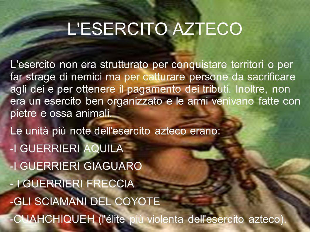 L'ESERCITO AZTECO L'esercito non era strutturato per conquistare territori o per far strage di nemici ma per catturare persone da sacrificare agli dei