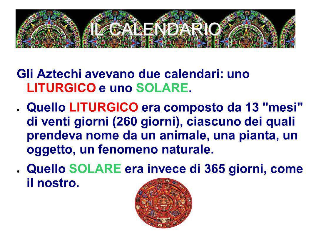 IL CALENDARIO Gli Aztechi avevano due calendari: uno LITURGICO e uno SOLARE. ● Quello LITURGICO era composto da 13