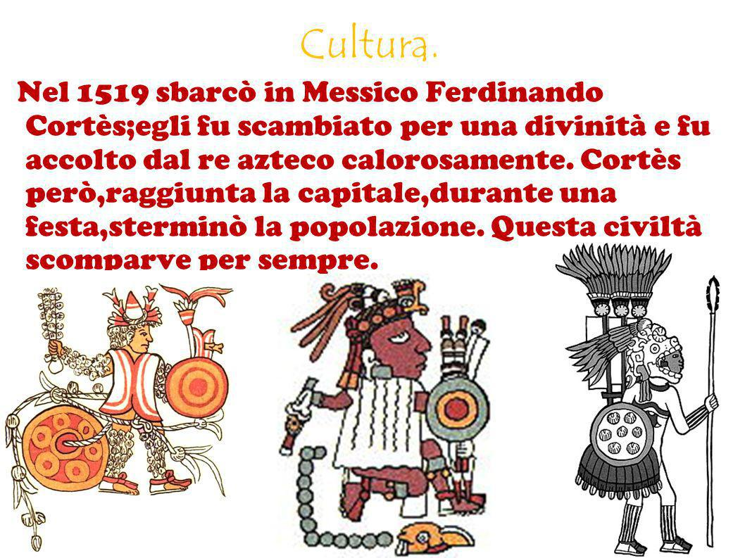 Cultura. Nel 1519 sbarcò in Messico Ferdinando Cortès;egli fu scambiato per una divinità e fu accolto dal re azteco calorosamente. Cortès però,raggiun