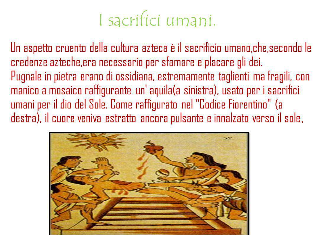 I sacrifici umani. Un aspetto cruento della cultura azteca è il sacrificio umano,che,secondo le credenze azteche,era necessario per sfamare e placare