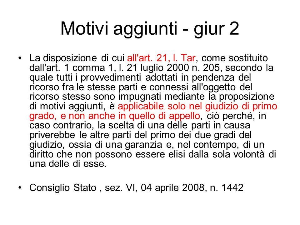 Motivi aggiunti - giur 2 La disposizione di cui all'art. 21, l. Tar, come sostituito dall'art. 1 comma 1, l. 21 luglio 2000 n. 205, secondo la quale t