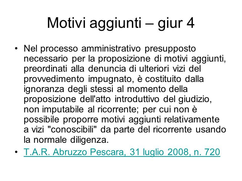 Motivi aggiunti – giur 4 Nel processo amministrativo presupposto necessario per la proposizione di motivi aggiunti, preordinati alla denuncia di ulter