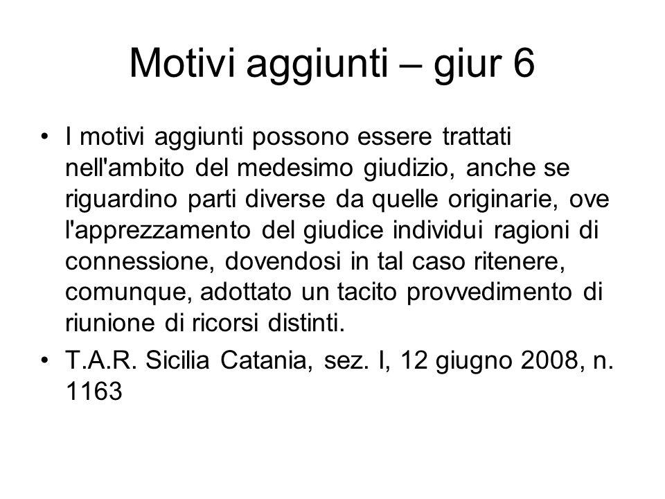 Motivi aggiunti – giur 6 I motivi aggiunti possono essere trattati nell'ambito del medesimo giudizio, anche se riguardino parti diverse da quelle orig