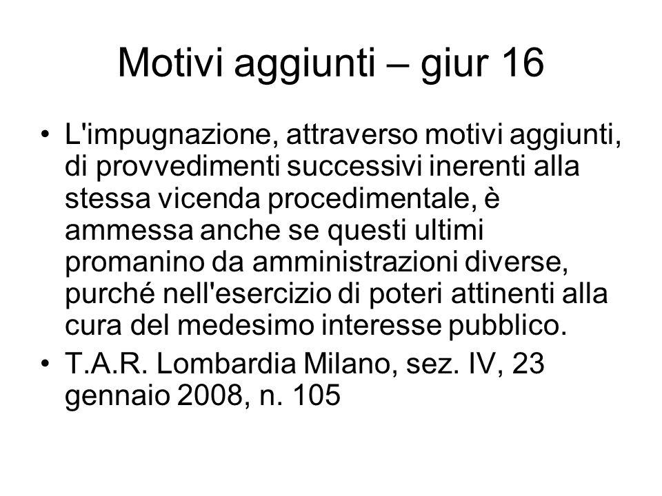 Motivi aggiunti – giur 16 L'impugnazione, attraverso motivi aggiunti, di provvedimenti successivi inerenti alla stessa vicenda procedimentale, è ammes