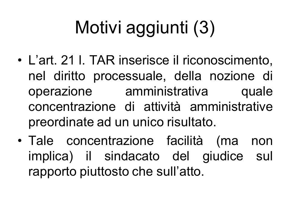 Motivi aggiunti (3) L'art. 21 l. TAR inserisce il riconoscimento, nel diritto processuale, della nozione di operazione amministrativa quale concentraz