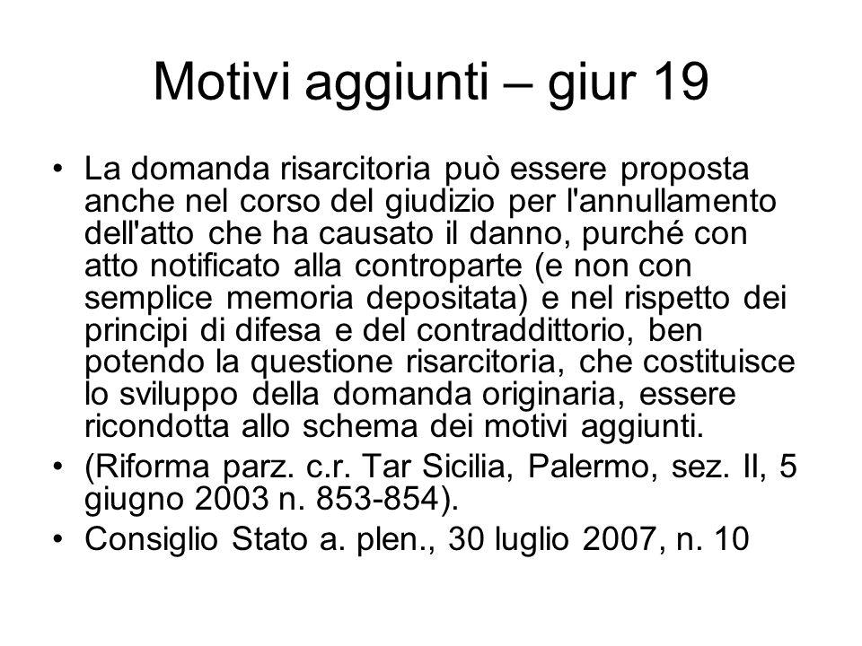 Motivi aggiunti – giur 19 La domanda risarcitoria può essere proposta anche nel corso del giudizio per l'annullamento dell'atto che ha causato il dann