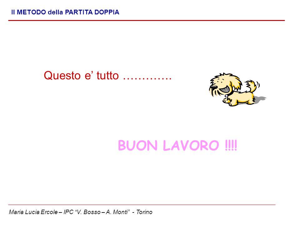 """Maria Lucia Ercole – IPC """"V. Bosso – A. Monti"""" - Torino Il METODO della PARTITA DOPPIA Questo e' tutto …………. BUON LAVORO !!!!"""