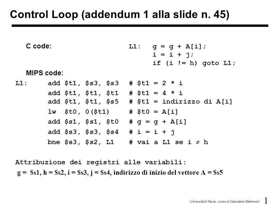 1 Università di Pavia - corso di Calcolatori Elettronici C code: L1:g = g + A[i]; i = i + j; if (i != h) goto L1; MIPS code: L1:add $t1, $s3, $s3# $t1 = 2 * i add $t1, $t1, $t1 # $t1 = 4 * i add $t1, $t1, $s5# $t1 = indirizzo di A[i] lw $t0, 0($t1)# $t0 = A[i] add $s1, $s1, $t0# g = g + A[i] add $s3, $s3, $s4# i = i + j bne $s3, $s2, L1# vai a L1 se i  h Attribuzione dei registri alle variabili: g = $s1, h = $s2, i = $s3, j = $s4, indirizzo di inizio del vettore A = $s5 Control Loop (addendum 1 alla slide n.