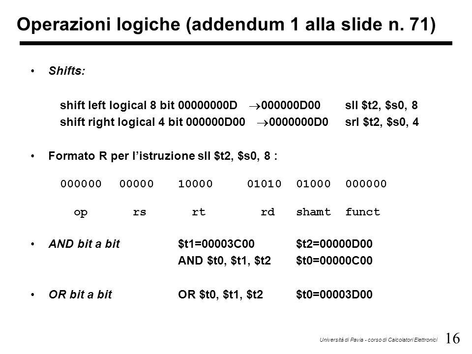 16 Università di Pavia - corso di Calcolatori Elettronici Shifts: shift left logical 8 bit 00000000D  000000D00sll $t2, $s0, 8 shift right logical 4 bit 000000D00  0000000D0srl $t2, $s0, 4 Formato R per l'istruzione sll $t2, $s0, 8 : 00000000000100000101001000000000 op rs rt rdshamtfunct AND bit a bit$t1=00003C00$t2=00000D00 AND $t0, $t1, $t2$t0=00000C00 OR bit a bitOR $t0, $t1, $t2$t0=00003D00 Operazioni logiche (addendum 1 alla slide n.