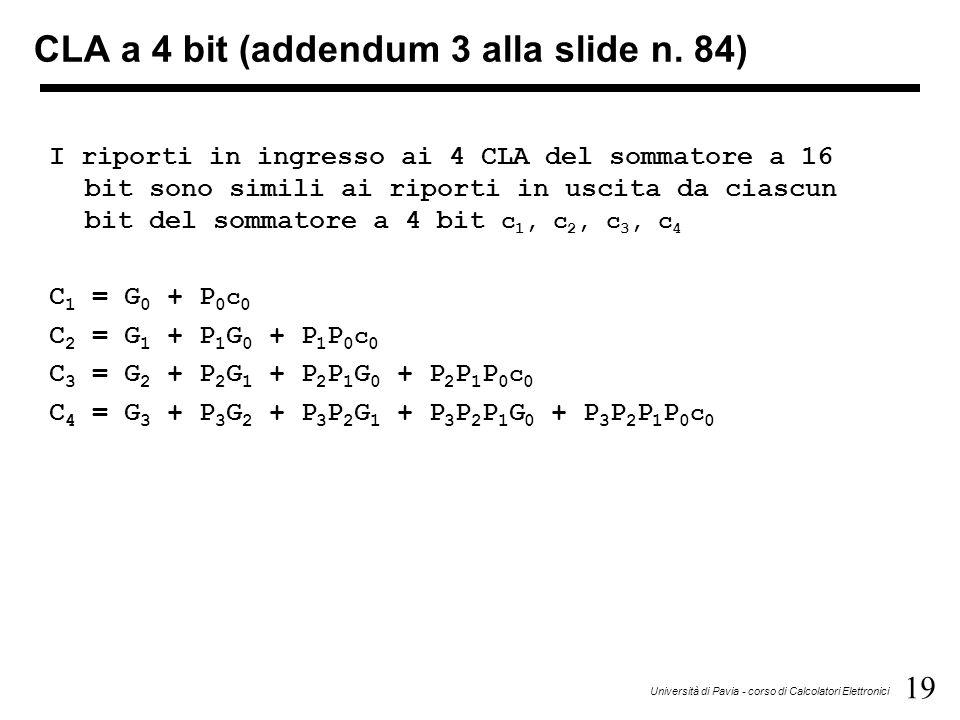 19 Università di Pavia - corso di Calcolatori Elettronici I riporti in ingresso ai 4 CLA del sommatore a 16 bit sono simili ai riporti in uscita da ciascun bit del sommatore a 4 bit c 1, c 2, c 3, c 4 C 1 = G 0 + P 0 c 0 C 2 = G 1 + P 1 G 0 + P 1 P 0 c 0 C 3 = G 2 + P 2 G 1 + P 2 P 1 G 0 + P 2 P 1 P 0 c 0 C 4 = G 3 + P 3 G 2 + P 3 P 2 G 1 + P 3 P 2 P 1 G 0 + P 3 P 2 P 1 P 0 c 0 CLA a 4 bit (addendum 3 alla slide n.