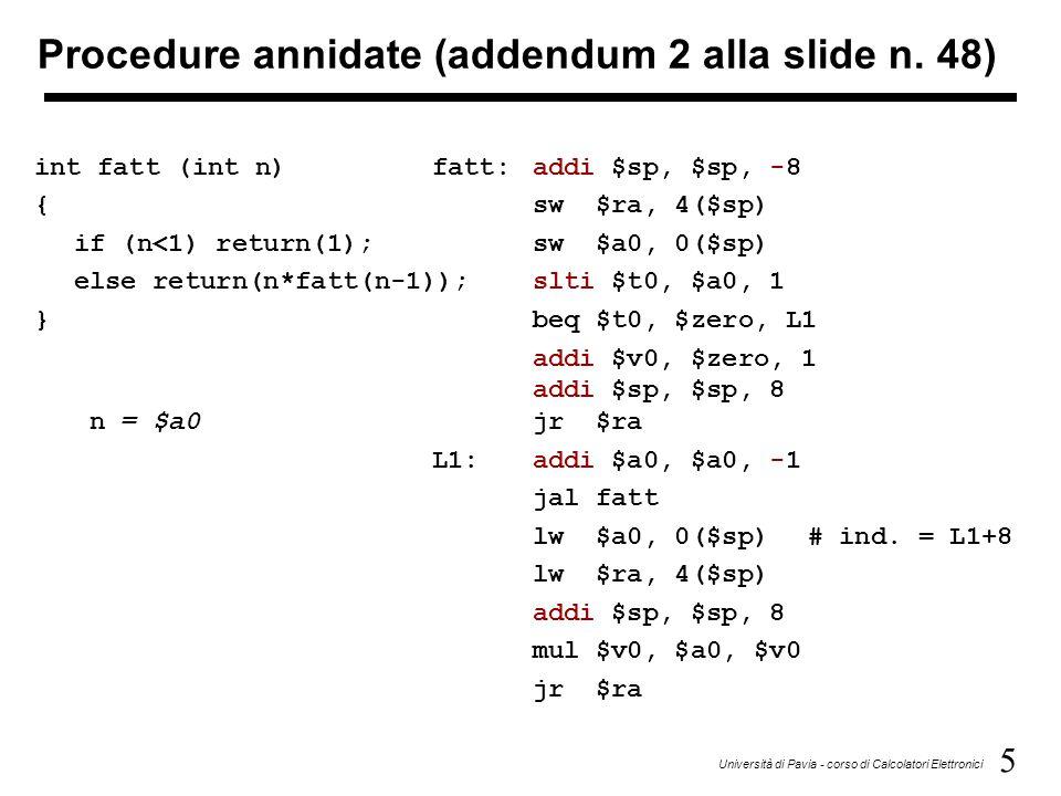 6 Università di Pavia - corso di Calcolatori Elettronici Gestione dello stack: Al 1° richiamo salva nello stack: 1) l'indirizzo di ritorno che è nella zona del chiamante (nome attribuito JALM + 4); 2) il valore di $a0 = n.