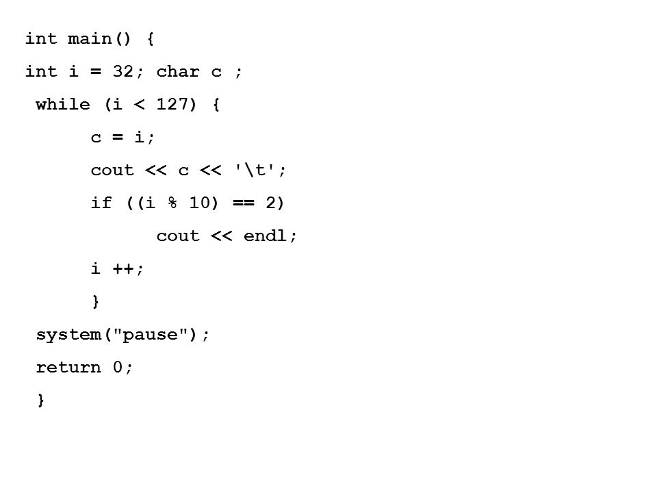 int main() { int i = 32; char c ; while (i < 127) { c = i; cout << c << \t ; if ((i % 10) == 2) cout << endl; i ++; } system( pause ); return 0; }