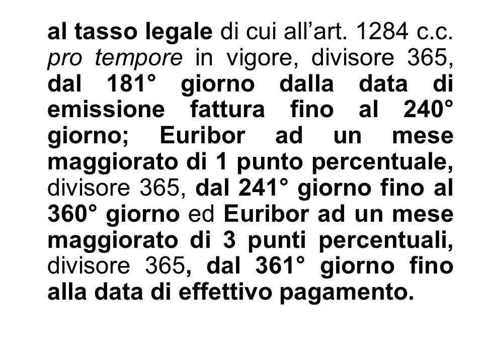 al tasso legale di cui all'art. 1284 c.c. pro tempore in vigore, divisore 365, dal 181° giorno dalla data di emissione fattura fino al 240° giorno; Eu