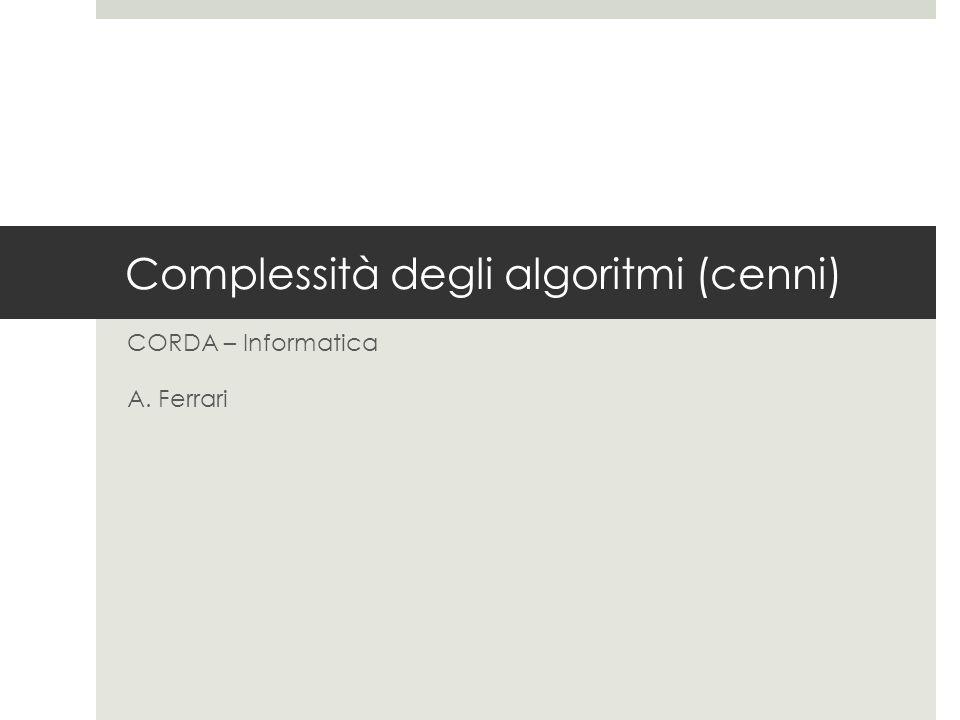 Complessità degli algoritmi (cenni) CORDA – Informatica A. Ferrari