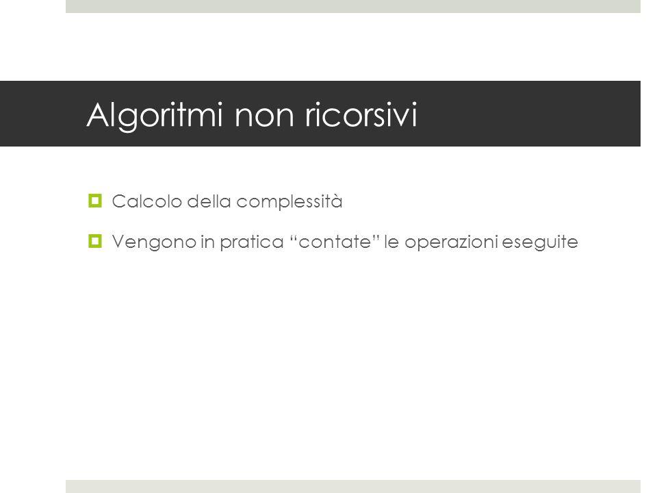 Algoritmi non ricorsivi  Calcolo della complessità  Vengono in pratica contate le operazioni eseguite